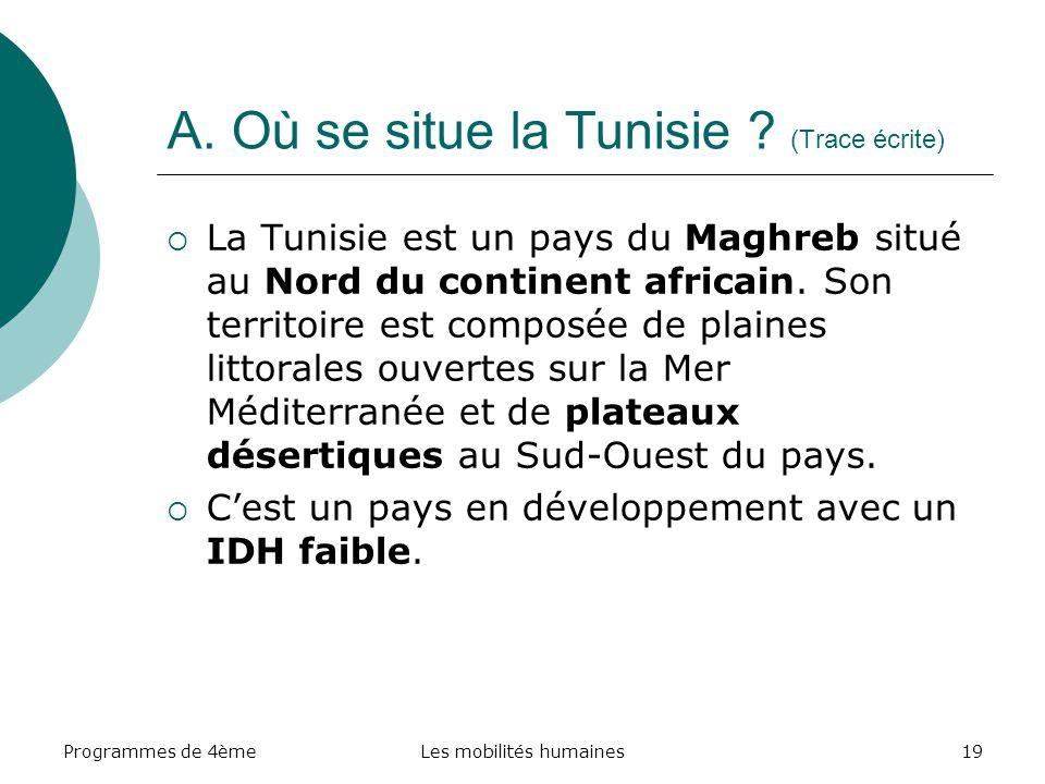 Programmes de 4èmeLes mobilités humaines19 A. Où se situe la Tunisie ? (Trace écrite) La Tunisie est un pays du Maghreb situé au Nord du continent afr
