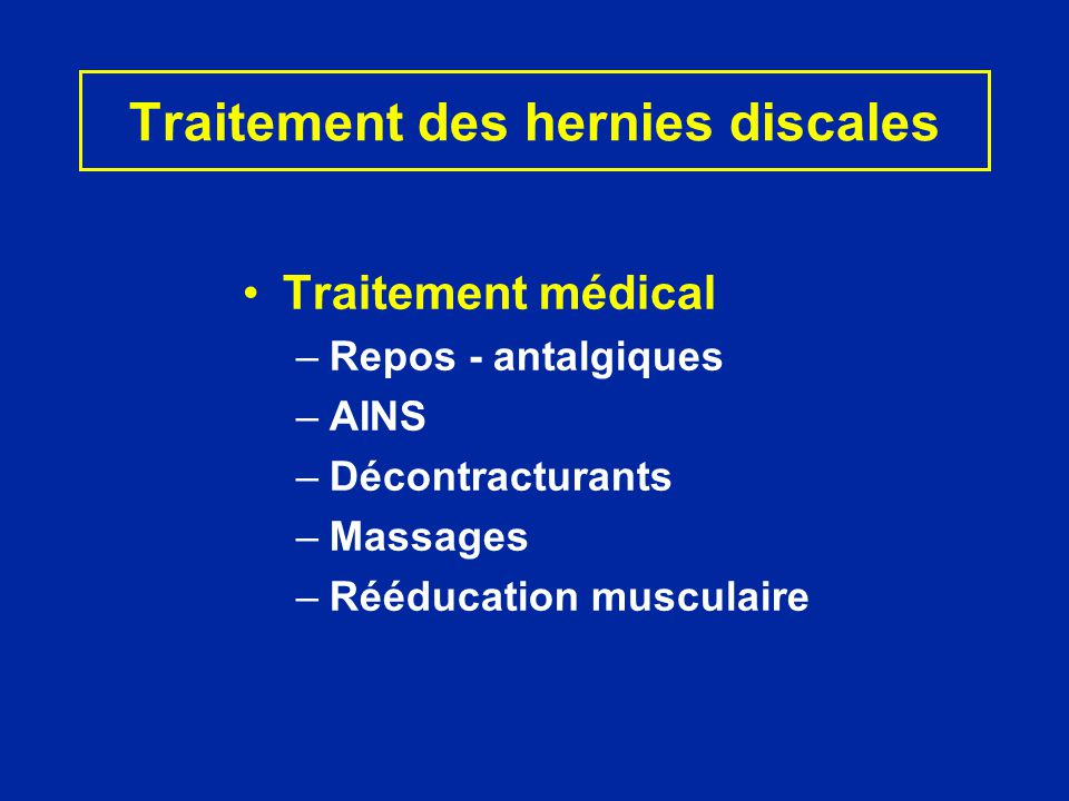 Traitement des hernies discales Traitement médical –Repos - antalgiques –AINS –Décontracturants –Massages –Rééducation musculaire