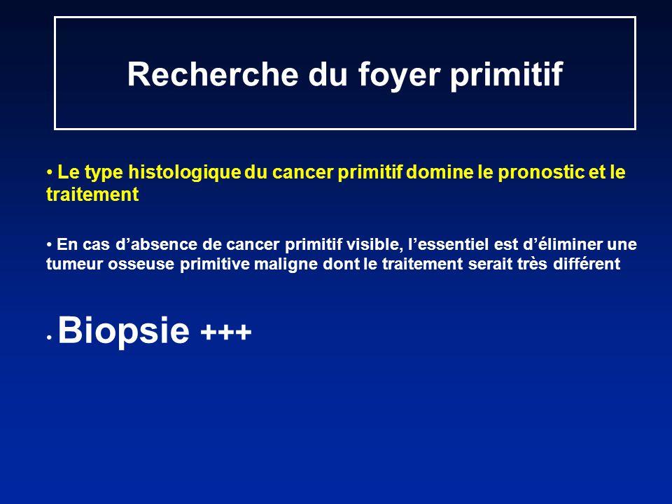 Recherche du foyer primitif Le type histologique du cancer primitif domine le pronostic et le traitement En cas dabsence de cancer primitif visible, lessentiel est déliminer une tumeur osseuse primitive maligne dont le traitement serait très différent Biopsie +++