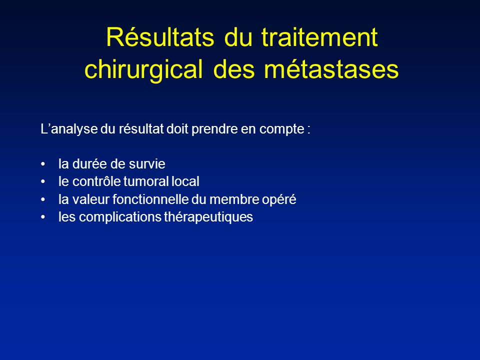 Résultats du traitement chirurgical des métastases Lanalyse du résultat doit prendre en compte : la durée de survie le contrôle tumoral local la valeur fonctionnelle du membre opéré les complications thérapeutiques