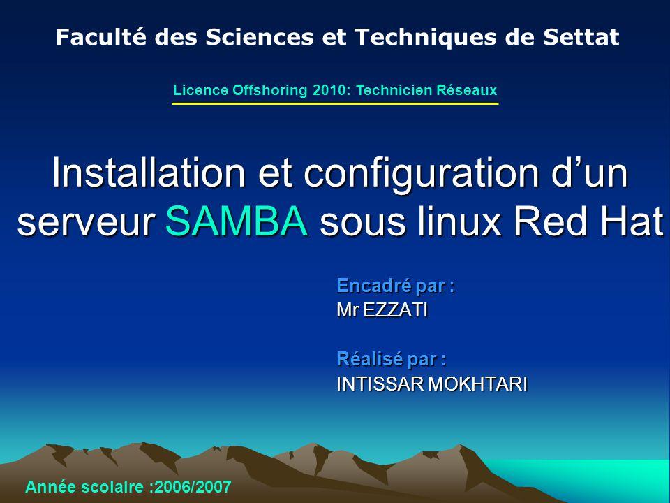 Installation et configuration dun serveur SAMBA sous linux Red Hat Encadré par : Mr EZZATI Réalisé par : INTISSAR MOKHTARI Faculté des Sciences et Tec