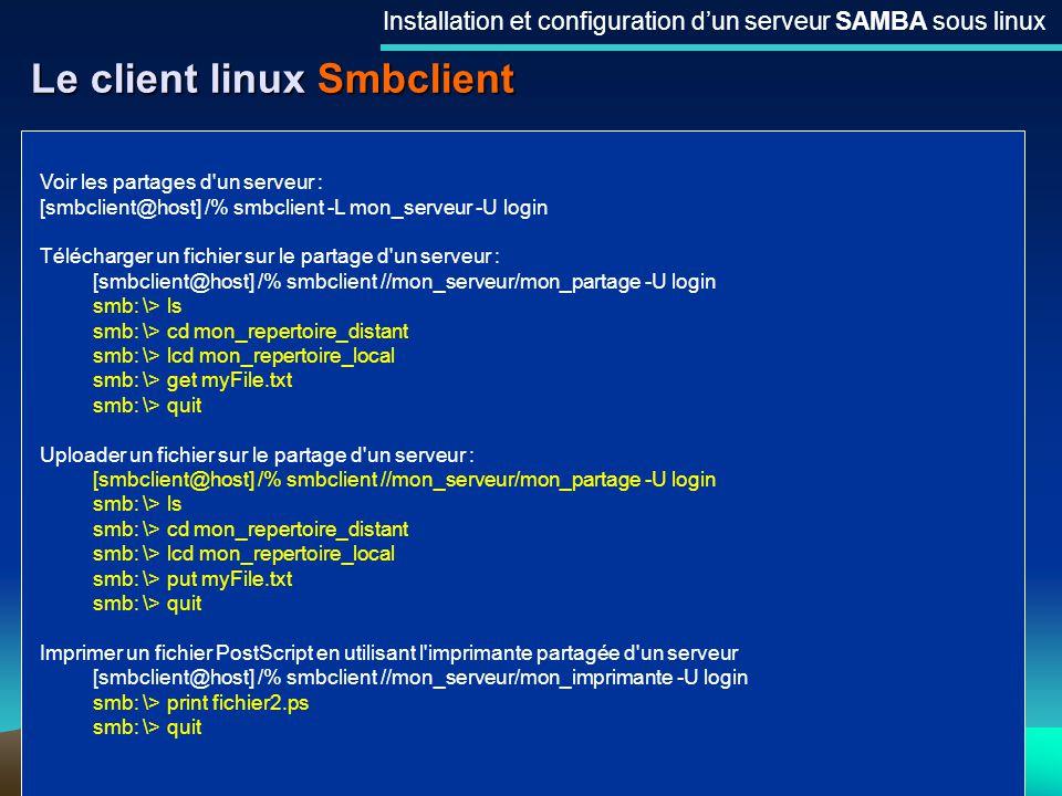 26 Le client linux Smbclient Installation et configuration dun serveur SAMBA sous linux Voir les partages d'un serveur : [smbclient@host] /% smbclient