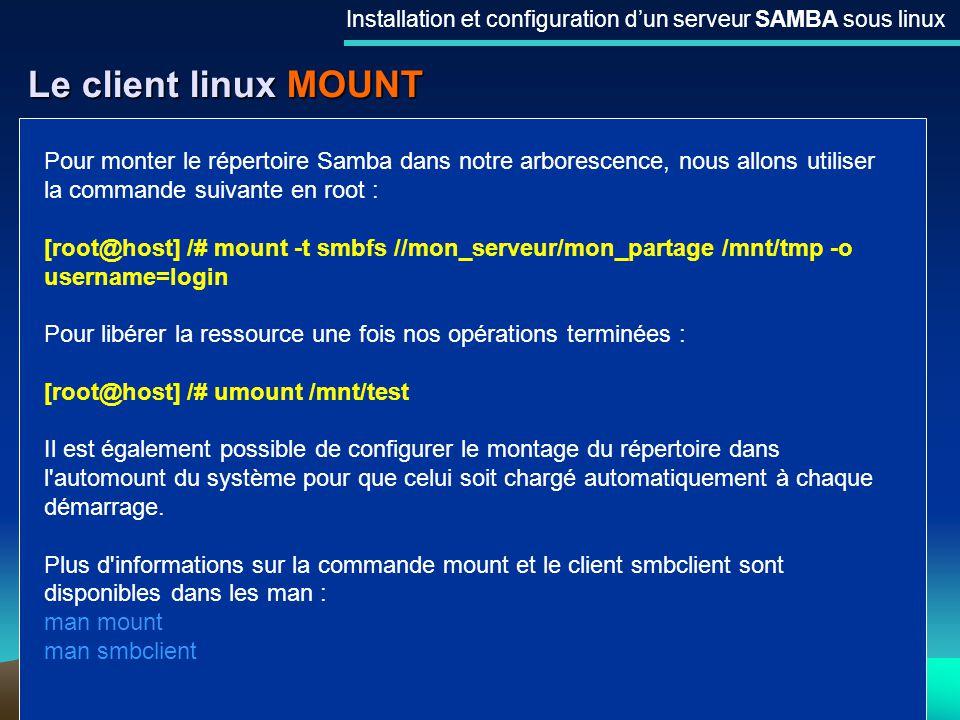 27 Le client linux MOUNT Installation et configuration dun serveur SAMBA sous linux Pour monter le répertoire Samba dans notre arborescence, nous allo