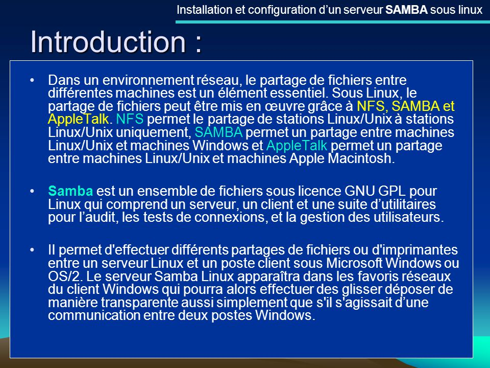 3 Introduction : Installation et configuration dun serveur SAMBA sous linux Dans un environnement réseau, le partage de fichiers entre différentes mac