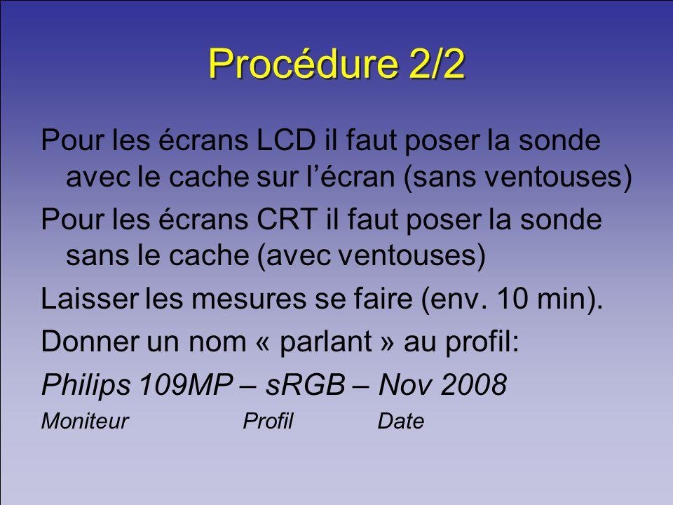 Procédure 2/2 Pour les écrans LCD il faut poser la sonde avec le cache sur lécran (sans ventouses) Pour les écrans CRT il faut poser la sonde sans le cache (avec ventouses) Laisser les mesures se faire (env.