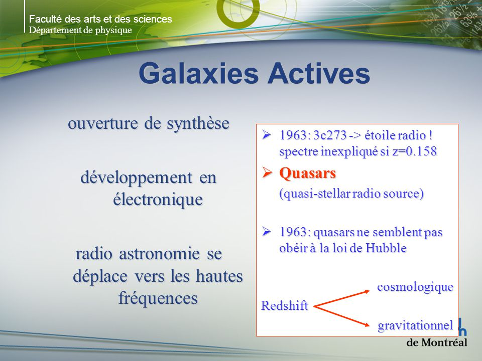Faculté des arts et des sciences Département de physique Objets BL Lac (blazars) Classe mal définie (peut- être une classe de QSO ?) Galaxie E + noyau très brillant Variabilité – t court Variations: t < 1 semaine x2 t < qques mois x15 spectre: continu non- thermique sans (ou très peu) de lignes démission Montre que le BL Lac est dans une E Variabilité
