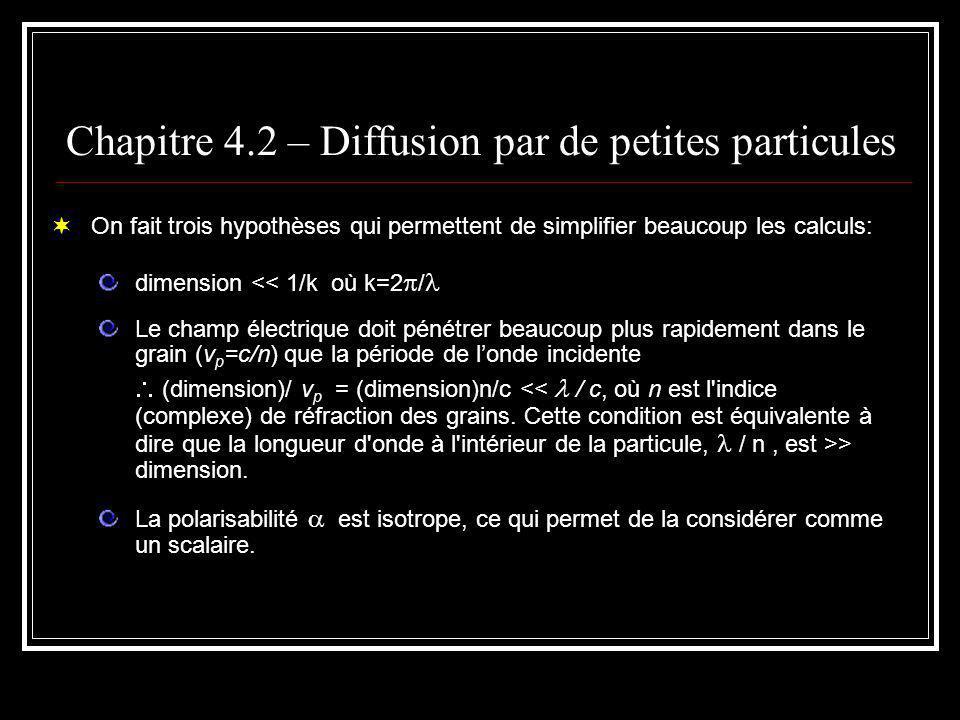 Chapitre 4.2 – Diffusion par de petites particules On fait trois hypothèses qui permettent de simplifier beaucoup les calculs: dimension << 1/k où k=2 / Le champ électrique doit pénétrer beaucoup plus rapidement dans le grain (v p =c/n) que la période de londe incidente (dimension)/ v p = (dimension)n/c > dimension.