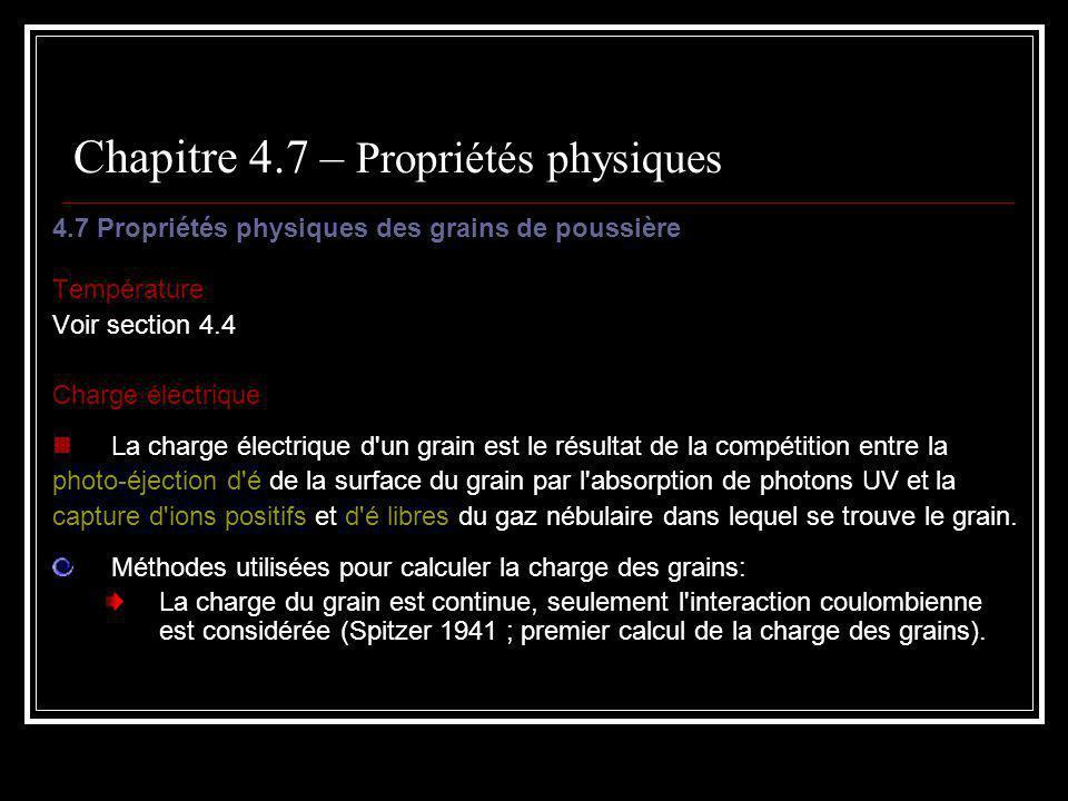 Chapitre 4.7 – Propriétés physiques 4.7 Propriétés physiques des grains de poussière Température Voir section 4.4 Charge électrique La charge électrique d un grain est le résultat de la compétition entre la photo-éjection d é de la surface du grain par l absorption de photons UV et la capture d ions positifs et d é libres du gaz nébulaire dans lequel se trouve le grain.