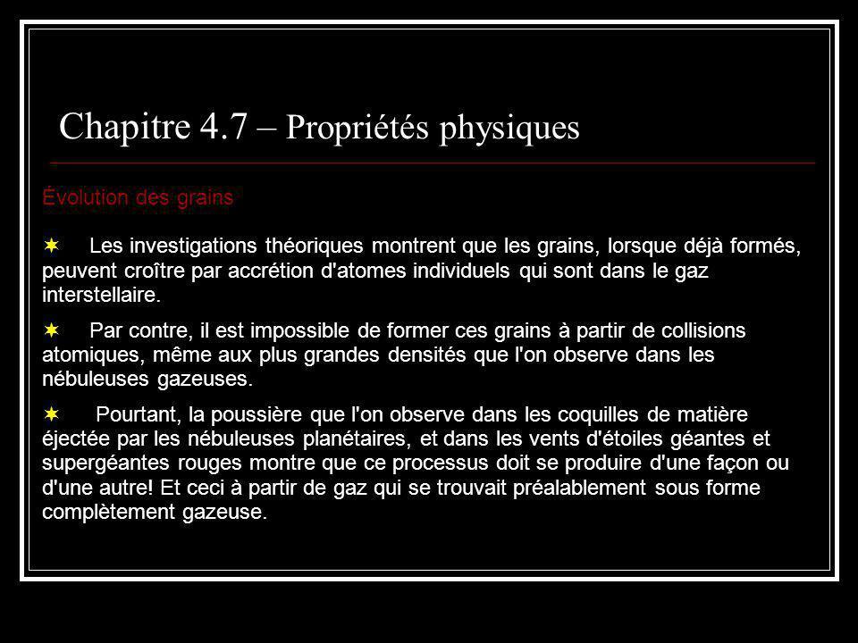 Chapitre 4.7 – Propriétés physiques Évolution des grains Les investigations théoriques montrent que les grains, lorsque déjà formés, peuvent croître par accrétion d atomes individuels qui sont dans le gaz interstellaire.