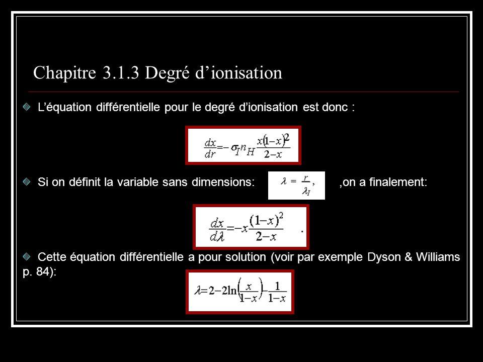 Chapitre 3.1.3 Degré dionisation Léquation différentielle pour le degré dionisation est donc : Si on définit la variable sans dimensions:,on a finalement: Cette équation différentielle a pour solution (voir par exemple Dyson & Williams p.