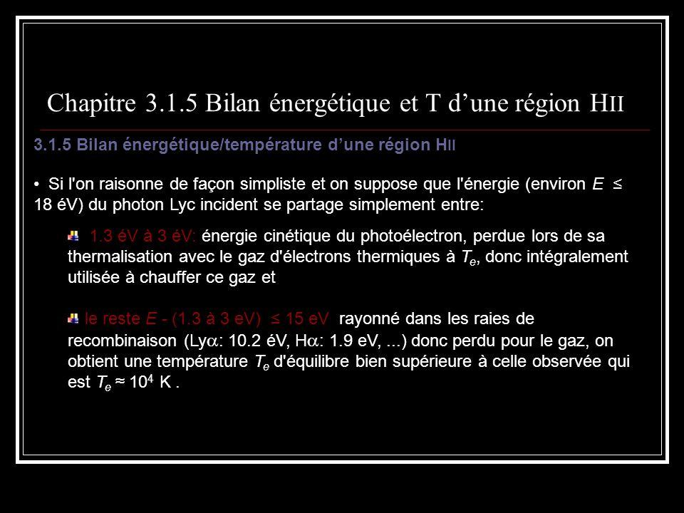 Chapitre 3.1.5 Bilan énergétique et T dune région H II 3.1.5 Bilan énergétique/température dune région H II Si l on raisonne de façon simpliste et on suppose que l énergie (environ E 18 éV) du photon Lyc incident se partage simplement entre: 1.3 éV à 3 éV: énergie cinétique du photoélectron, perdue lors de sa thermalisation avec le gaz d électrons thermiques à T e, donc intégralement utilisée à chauffer ce gaz et le reste E - (1.3 à 3 eV) 15 eV rayonné dans les raies de recombinaison (Ly : 10.2 éV, H : 1.9 eV,...) donc perdu pour le gaz, on obtient une température T e d équilibre bien supérieure à celle observée qui est T e 10 4 K.