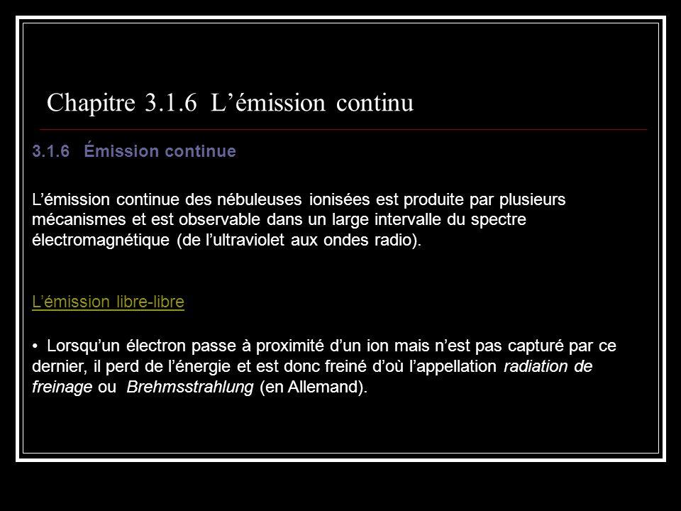 Chapitre 3.1.6 Lémission continu 3.1.6 Émission continue Lémission continue des nébuleuses ionisées est produite par plusieurs mécanismes et est observable dans un large intervalle du spectre électromagnétique (de lultraviolet aux ondes radio).