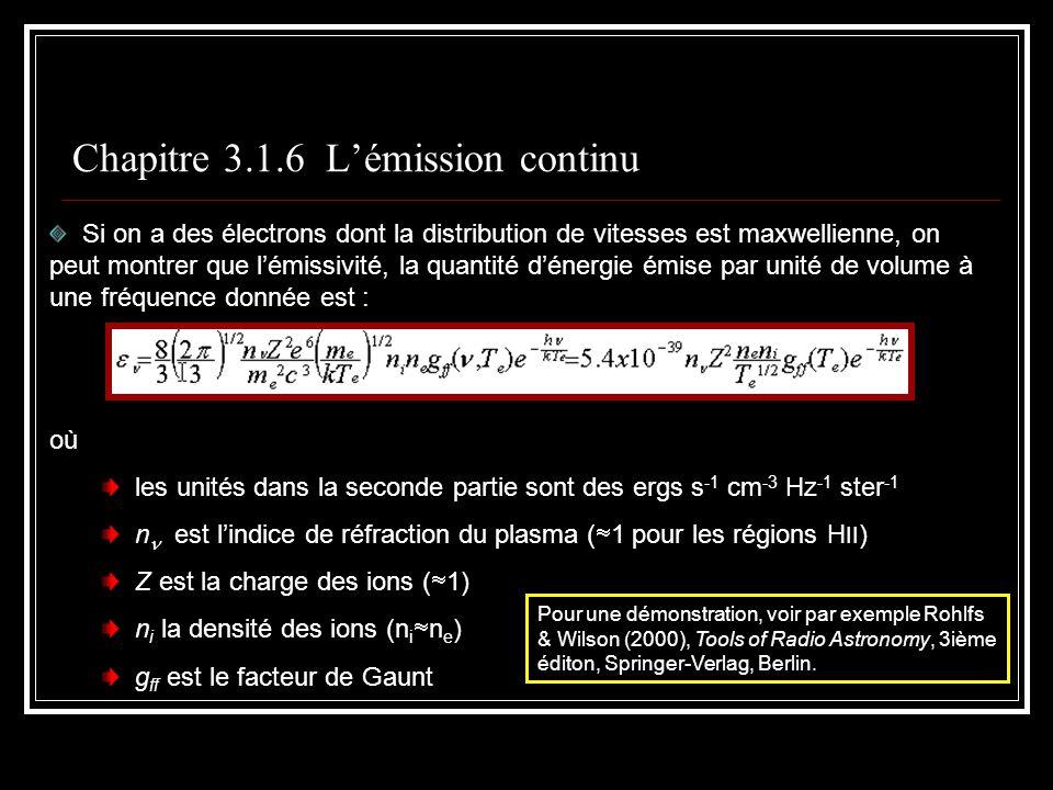 Chapitre 3.1.6 Lémission continu Si on a des électrons dont la distribution de vitesses est maxwellienne, on peut montrer que lémissivité, la quantité dénergie émise par unité de volume à une fréquence donnée est : où les unités dans la seconde partie sont des ergs s -1 cm -3 Hz -1 ster -1 n est lindice de réfraction du plasma ( 1 pour les régions H II ) Z est la charge des ions ( 1) n i la densité des ions (n i n e ) g ff est le facteur de Gaunt Pour une démonstration, voir par exemple Rohlfs & Wilson (2000), Tools of Radio Astronomy, 3ième éditon, Springer-Verlag, Berlin.