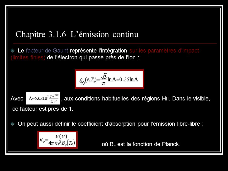 Chapitre 3.1.6 Lémission continu Le facteur de Gaunt représente lintégration sur les paramètres dimpact (limites finies) de lélectron qui passe près de lion : Avec, aux conditions habituelles des régions H II.