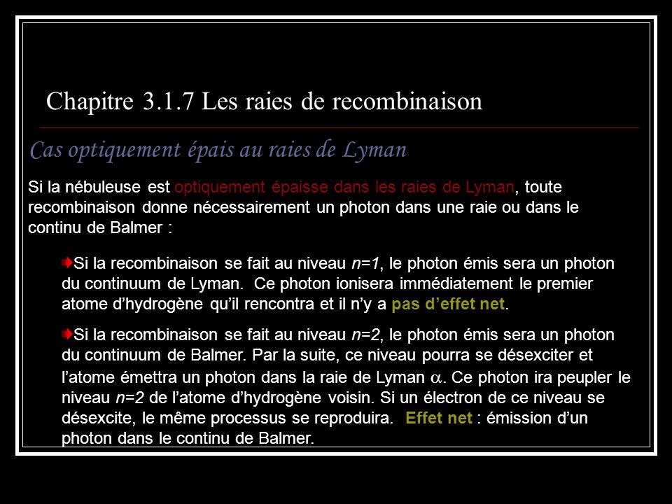 Chapitre 3.1.7 Les raies de recombinaison Cas optiquement épais au raies de Lyman Si la nébuleuse est optiquement épaisse dans les raies de Lyman, toute recombinaison donne nécessairement un photon dans une raie ou dans le continu de Balmer : Si la recombinaison se fait au niveau n=1, le photon émis sera un photon du continuum de Lyman.