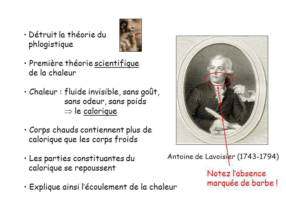 Antoine de Lavoisier (1743-1794) Détruit la théorie du phlogistique Première théorie scientifique de la chaleur Chaleur : fluide invisible, sans goût, sans odeur, sans poids le calorique Corps chauds contiennent plus de calorique que les corps froids Les parties constituantes du calorique se repoussent Explique ainsi lécoulement de la chaleur Notez labsence marquée de barbe !