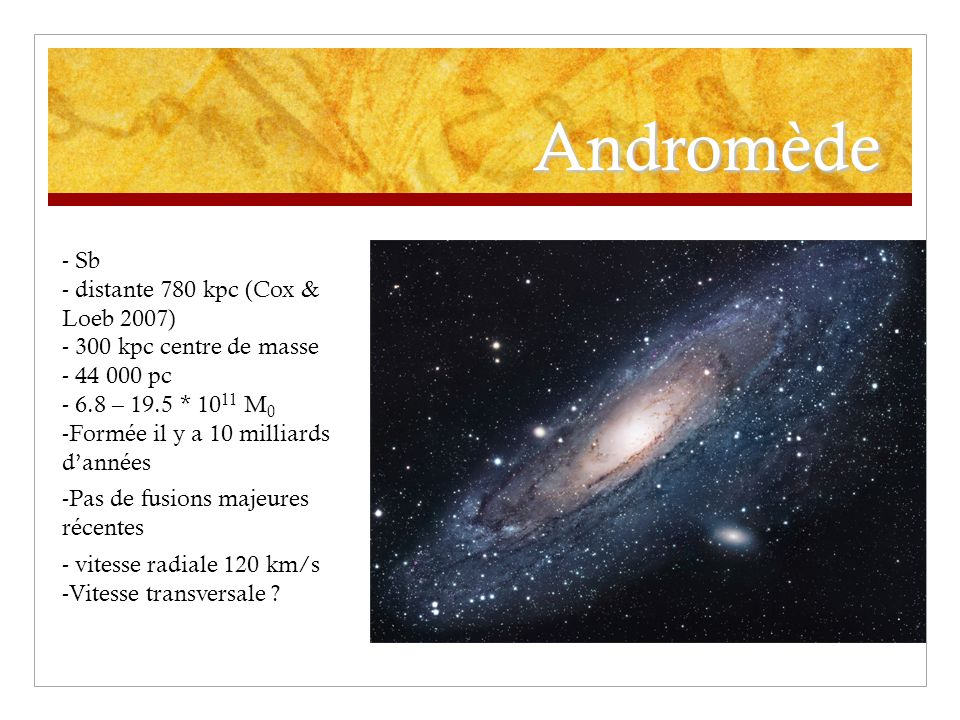 Andromède - Sb - distante 780 kpc (Cox & Loeb 2007) - 300 kpc centre de masse - 44 000 pc - 6.8 – 19.5 * 10 11 M 0 -Formée il y a 10 milliards dannées -Pas de fusions majeures récentes - vitesse radiale 120 km/s -Vitesse transversale