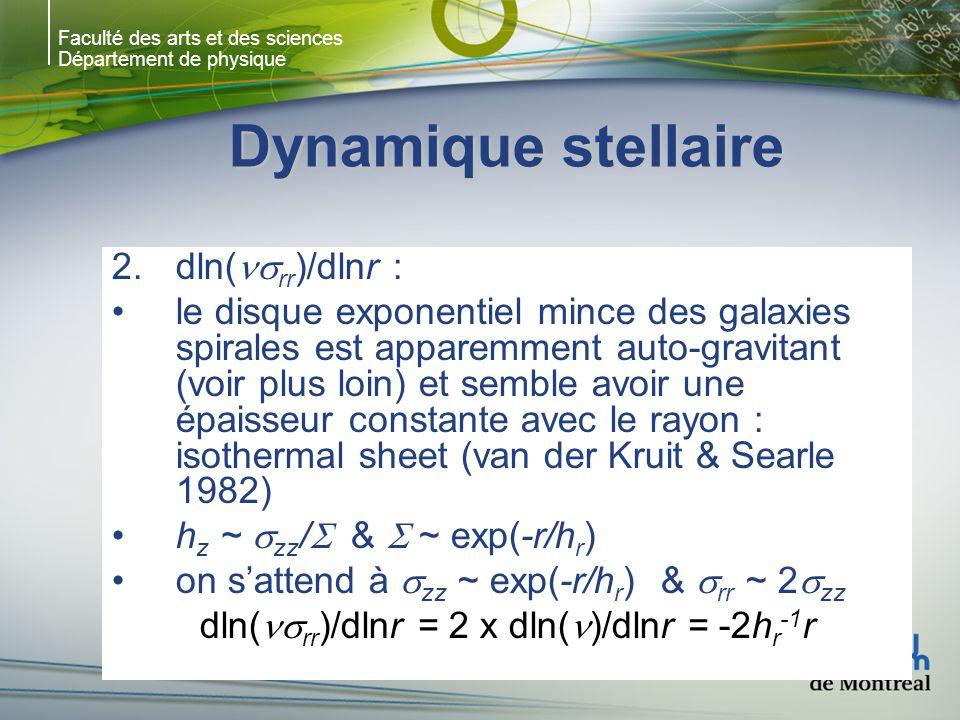 Faculté des arts et des sciences Département de physique Dynamique stellaire 2.dln( rr )/dlnr : le disque exponentiel mince des galaxies spirales est apparemment auto-gravitant (voir plus loin) et semble avoir une épaisseur constante avec le rayon : isothermal sheet (van der Kruit & Searle 1982) h z ~ zz / & ~ exp(-r/h r ) on sattend à zz ~ exp(-r/h r ) & rr ~ 2 zz dln( rr )/dlnr = 2 x dln( )/dlnr = -2h r -1 r
