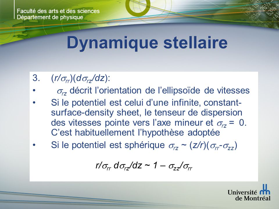 Faculté des arts et des sciences Département de physique Dynamique stellaire 3.(r/ rr )(d rz /dz): rz décrit lorientation de lellipsoïde de vitesses Si le potentiel est celui dune infinite, constant- surface-density sheet, le tenseur de dispersion des vitesses pointe vers laxe mineur et rz = 0.