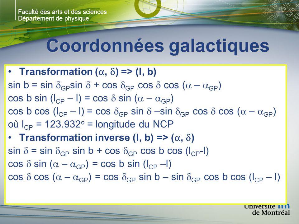 Faculté des arts et des sciences Département de physique Coordonnées galactiques Transformation (, ) => (l, b) sin b = sin GP sin + cos GP cos cos ( – GP ) cos b sin (l CP – l) = cos sin ( – GP ) cos b cos (l CP – l) = cos GP sin –sin GP cos cos ( – GP ) où l CP = 123.932 o = longitude du NCP Transformation inverse (l, b) => (, ) sin = sin GP sin b + cos GP cos b cos (l CP -l) cos sin ( – GP ) = cos b sin (l CP –l) cos cos ( – GP ) = cos GP sin b – sin GP cos b cos (l CP – l)