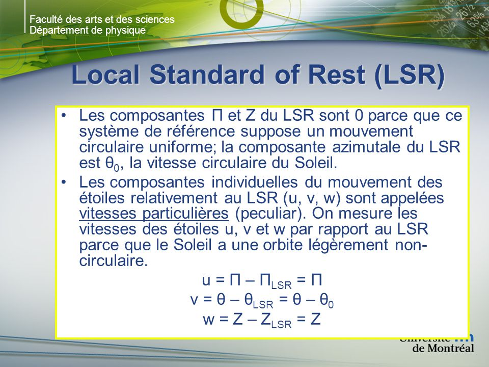 Faculté des arts et des sciences Département de physique Local Standard of Rest (LSR) Les composantes Π et Z du LSR sont 0 parce que ce système de référence suppose un mouvement circulaire uniforme; la composante azimutale du LSR est θ 0, la vitesse circulaire du Soleil.