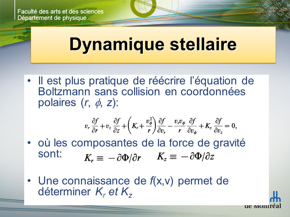 Faculté des arts et des sciences Département de physique Dynamique stellaire Il est plus pratique de réécrire léquation de Boltzmann sans collision en coordonnées polaires (r,, z): où les composantes de la force de gravité sont: Une connaissance de f(x,v) permet de déterminer K r et K z