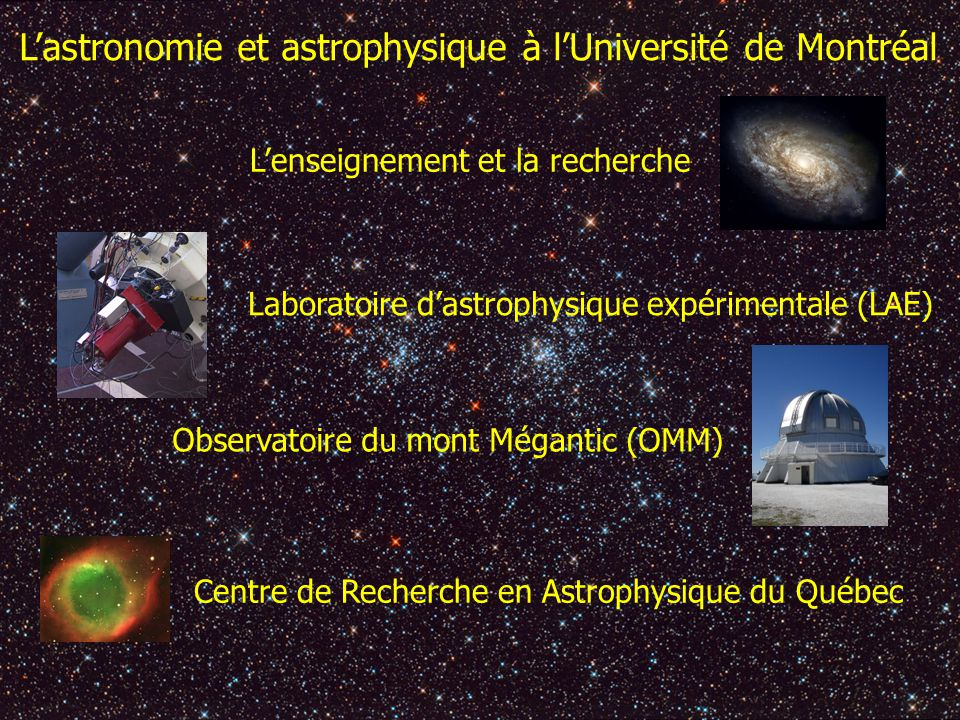 Lastronomie et astrophysique à lUniversité de Montréal Lenseignement et la recherche Laboratoire dastrophysique expérimentale (LAE) Observatoire du mont Mégantic (OMM) Centre de Recherche en Astrophysique du Québec