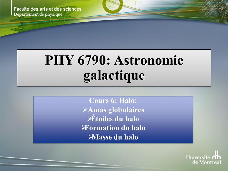 Faculté des arts et des sciences Département de physique PHY 6790: Astronomie galactique Cours 6: Halo: Amas globulaires Étoiles du halo Formation du halo Masse du halo Cours 6: Halo: Amas globulaires Étoiles du halo Formation du halo Masse du halo