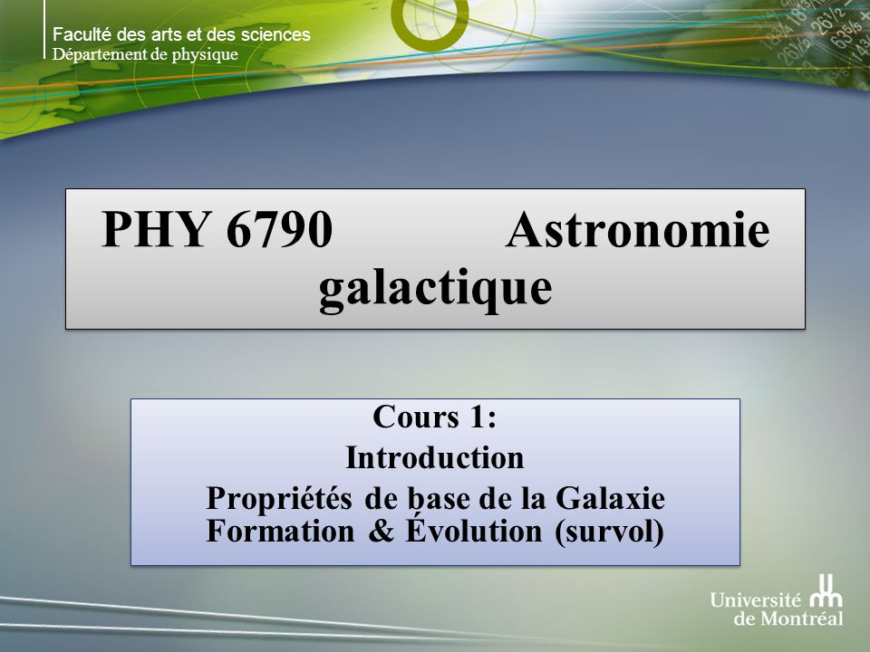 Faculté des arts et des sciences Département de physique PHY 6790 Astronomie galactique Cours 1: Introduction Propriétés de base de la Galaxie Formation & Évolution (survol) Cours 1: Introduction Propriétés de base de la Galaxie Formation & Évolution (survol)
