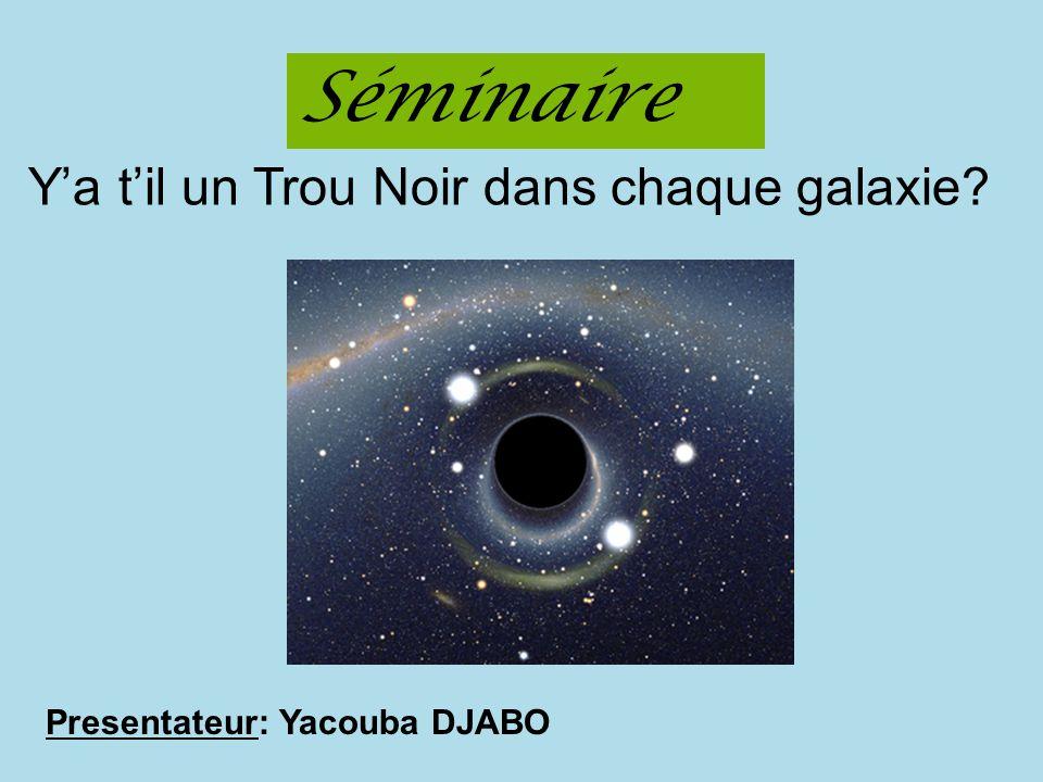 Presentateur: Yacouba DJABO Séminaire Ya til un Trou Noir dans chaque galaxie?