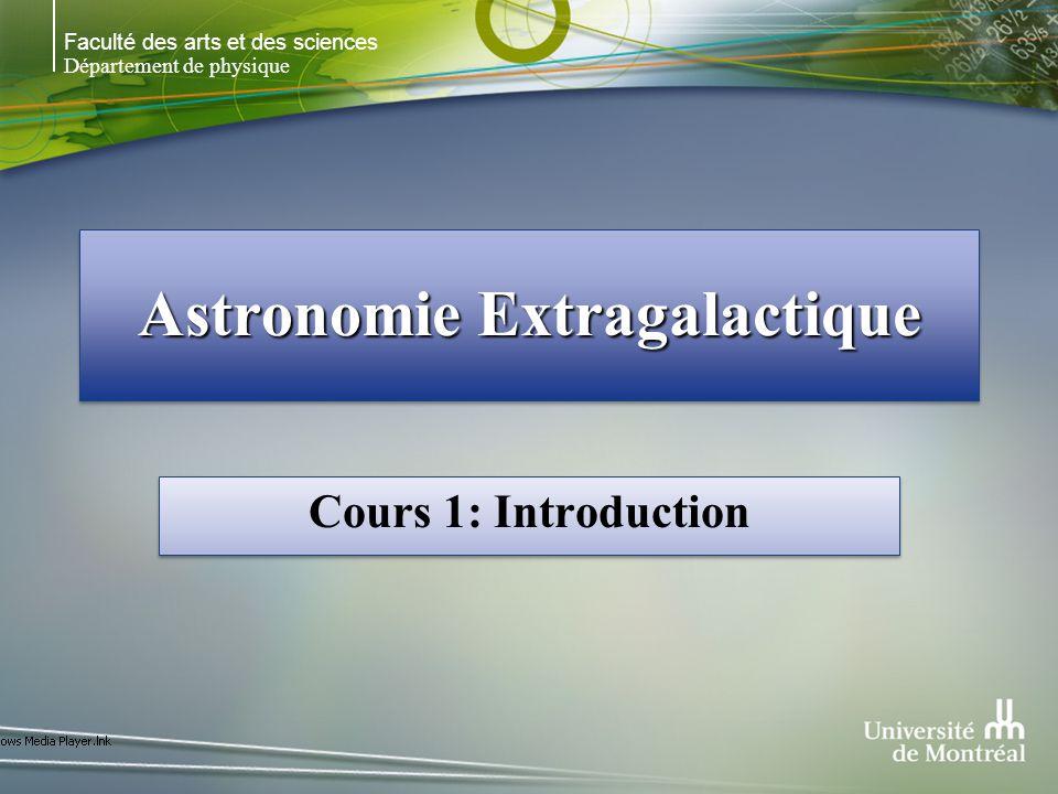 Faculté des arts et des sciences Département de physique Astronomie Extragalactique Cours 1: Introduction