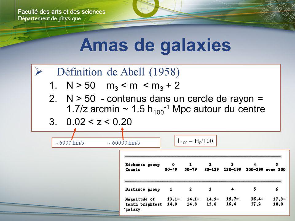Faculté des arts et des sciences Département de physique Amas de galaxies Définition de Abell (1958) 1.N > 50 m 3 < m < m 3 + 2 2.N > 50 - contenus dans un cercle de rayon = 1.7/z arcmin ~ 1.5 h 100 -1 Mpc autour du centre 3.0.02 < z < 0.20 h 100 = H 0 /100 ~ 6000 km/s ~ 60000 km/s