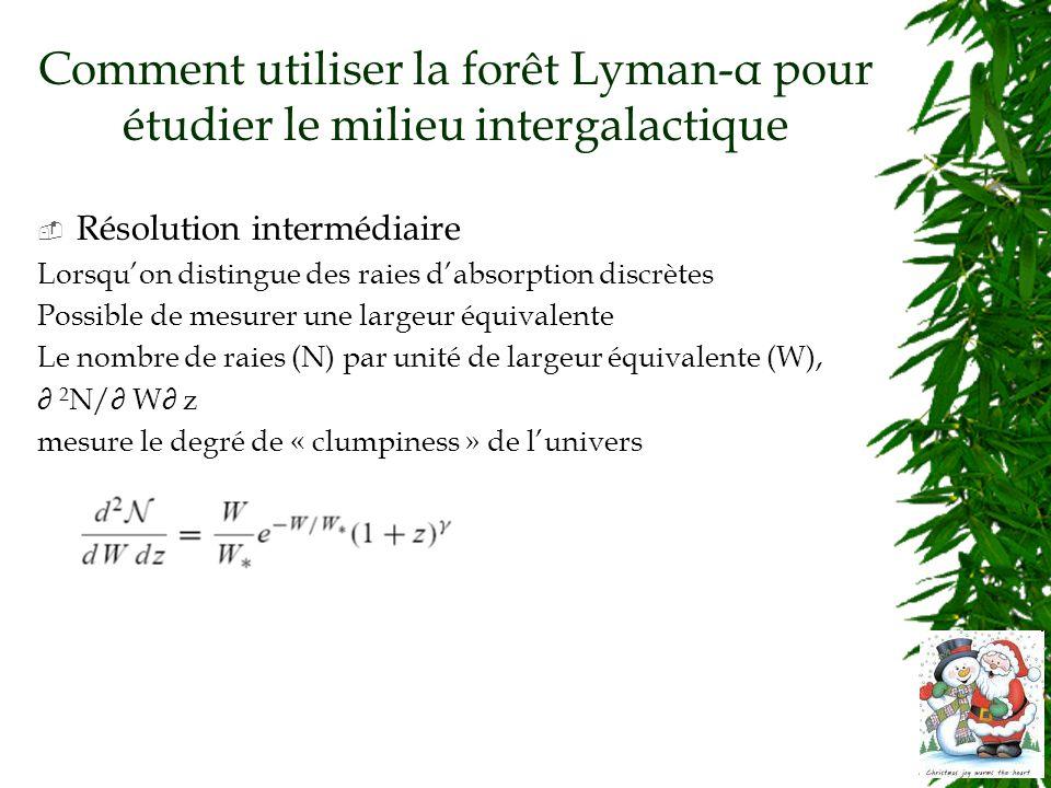 Comment utiliser la forêt Lyman-α pour étudier le milieu intergalactique Résolution intermédiaire Lorsquon distingue des raies dabsorption discrètes Possible de mesurer une largeur équivalente Le nombre de raies (N) par unité de largeur équivalente (W), 2 N/ W z mesure le degré de « clumpiness » de lunivers