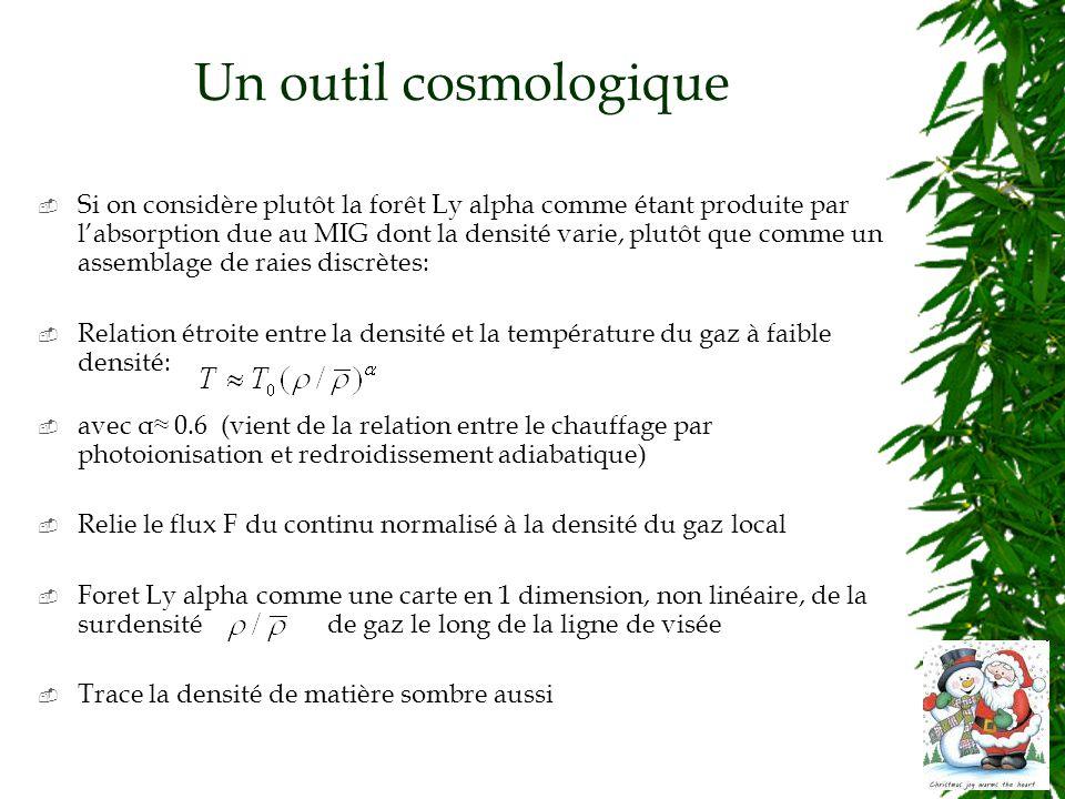 Un outil cosmologique Si on considère plutôt la forêt Ly alpha comme étant produite par labsorption due au MIG dont la densité varie, plutôt que comme un assemblage de raies discrètes: Relation étroite entre la densité et la température du gaz à faible densité: avec α 0.6 (vient de la relation entre le chauffage par photoionisation et redroidissement adiabatique) Relie le flux F du continu normalisé à la densité du gaz local Foret Ly alpha comme une carte en 1 dimension, non linéaire, de la surdensité de gaz le long de la ligne de visée Trace la densité de matière sombre aussi