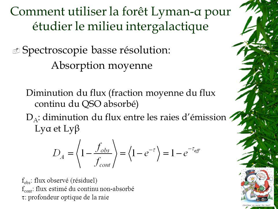 Comment utiliser la forêt Lyman-α pour étudier le milieu intergalactique Spectroscopie basse résolution: Absorption moyenne Diminution du flux (fraction moyenne du flux continu du QSO absorbé) D A : diminution du flux entre les raies démission Lyα et Lyβ f obs : flux observé (résiduel) f cont : flux estimé du continu non-absorbé τ: profondeur optique de la raie
