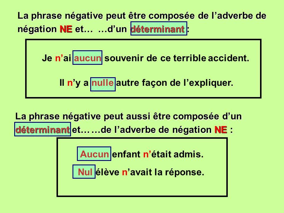 La phrase négative peut être composée de ladverbe de …dun déterminant : Je nai aucun souvenir de ce terrible accident. Il ny a nulle autre façon de le