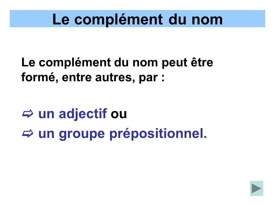 Le complément du nom Le complément du nom peut être formé, entre autres, par : un adjectif ou un groupe prépositionnel.
