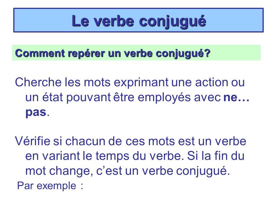 Le verbe conjugué Comment repérer un verbe conjugué? Cherche les mots exprimant une action ou un état pouvant être employés avec ne… pas. Vérifie si c