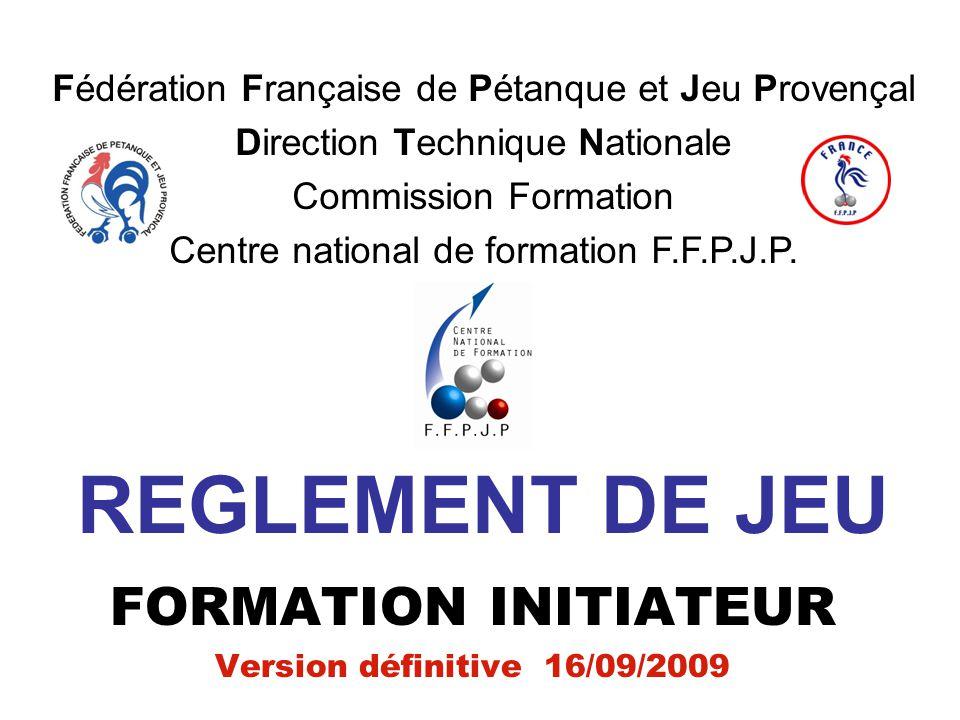 REGLEMENT DE JEU FORMATION INITIATEUR Version définitive 16/09/2009 Fédération Française de Pétanque et Jeu Provençal Direction Technique Nationale Co