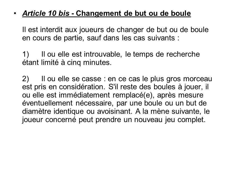 Article 10 bis - Changement de but ou de boule Il est interdit aux joueurs de changer de but ou de boule en cours de partie, sauf dans les cas suivant