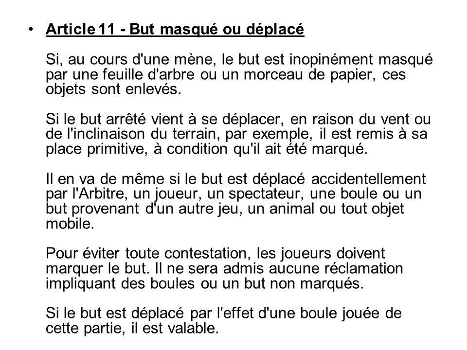 Article 11 - But masqué ou déplacé Si, au cours d'une mène, le but est inopinément masqué par une feuille d'arbre ou un morceau de papier, ces objets