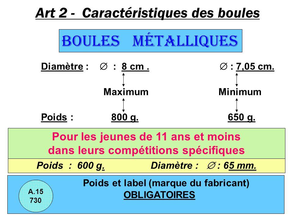 Art 2 - Caractéristiques des boules Boules Métalliques Diamètre : : 8 cm. : 7,05 cm. Maximum Minimum Poids : 800 g. 650 g. Poids et label (marque du f