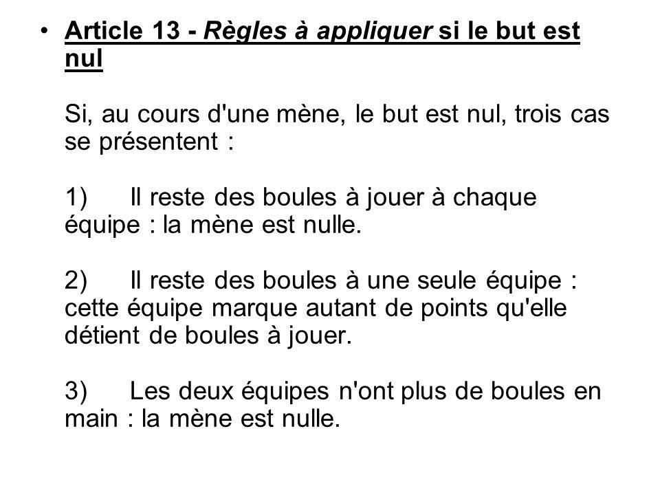 Article 13 - Règles à appliquer si le but est nul Si, au cours d'une mène, le but est nul, trois cas se présentent : 1) Il reste des boules à jouer à