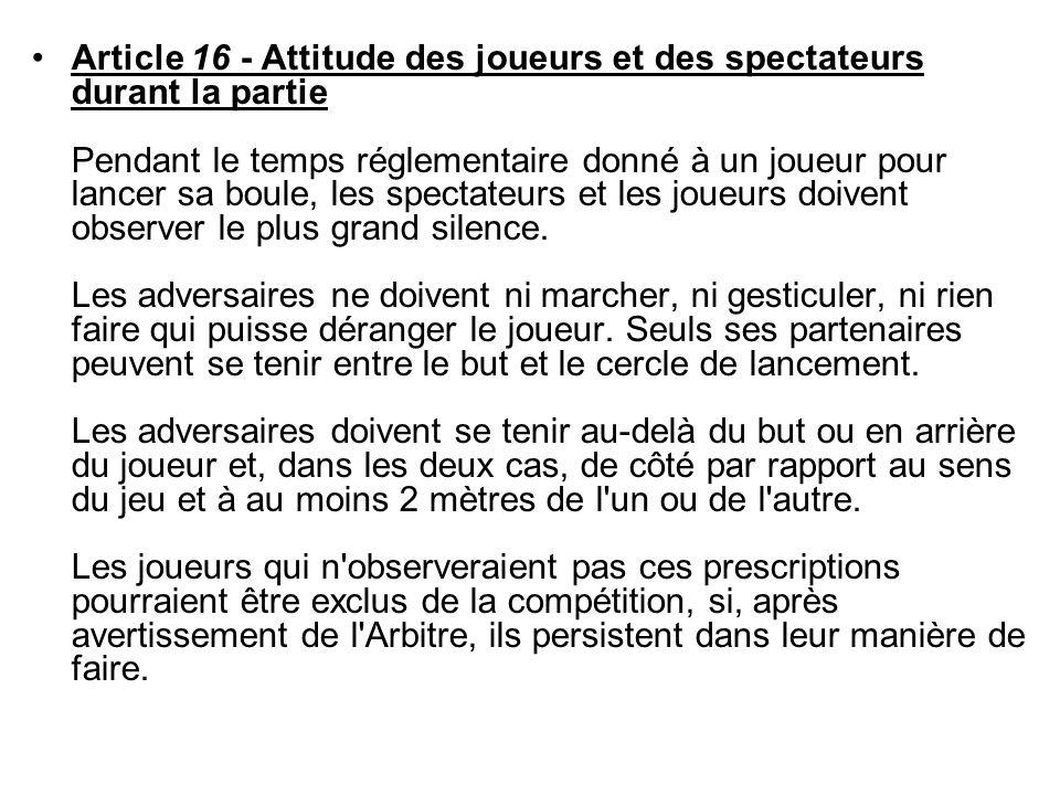 Article 16 - Attitude des joueurs et des spectateurs durant la partie Pendant le temps réglementaire donné à un joueur pour lancer sa boule, les spect