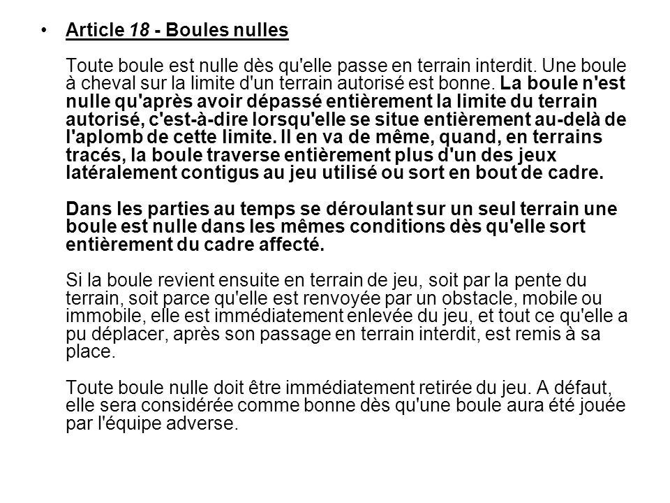 Article 18 - Boules nulles Toute boule est nulle dès qu'elle passe en terrain interdit. Une boule à cheval sur la limite d'un terrain autorisé est bon