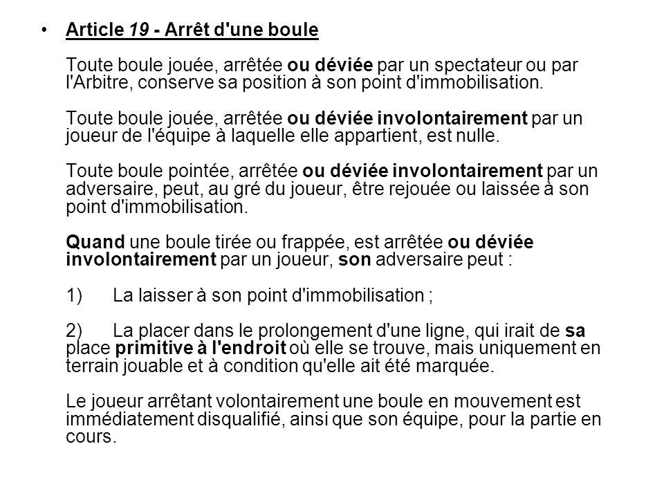 Article 19 - Arrêt d'une boule Toute boule jouée, arrêtée ou déviée par un spectateur ou par l'Arbitre, conserve sa position à son point d'immobilisat