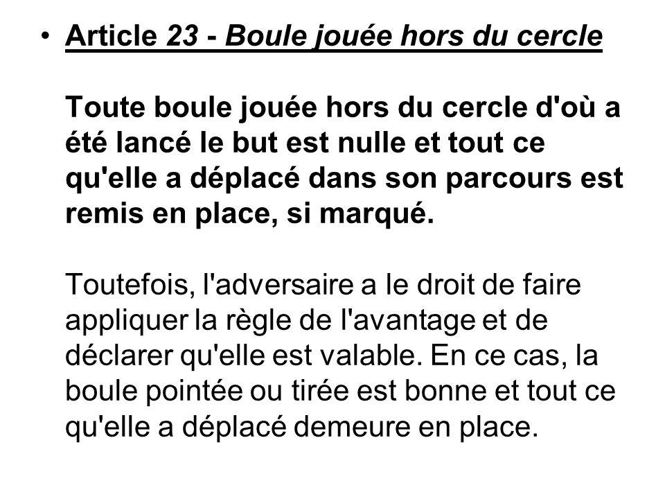 Article 23 - Boule jouée hors du cercle Toute boule jouée hors du cercle d'où a été lancé le but est nulle et tout ce qu'elle a déplacé dans son parco