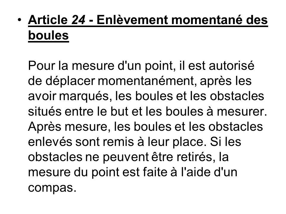 Article 24 - Enlèvement momentané des boules Pour la mesure d'un point, il est autorisé de déplacer momentanément, après les avoir marqués, les boules