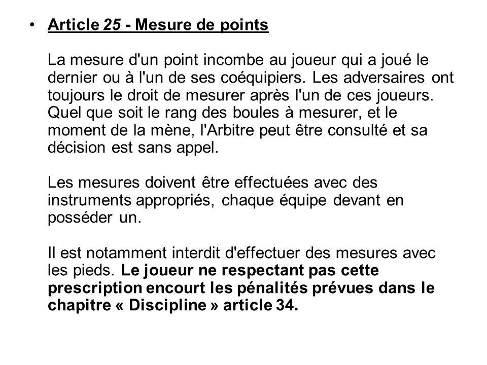 Article 25 - Mesure de points La mesure d'un point incombe au joueur qui a joué le dernier ou à l'un de ses coéquipiers. Les adversaires ont toujours
