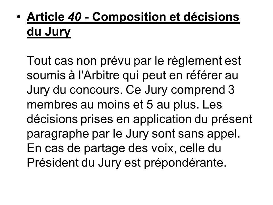Article 40 - Composition et décisions du Jury Tout cas non prévu par le règlement est soumis à l'Arbitre qui peut en référer au Jury du concours. Ce J